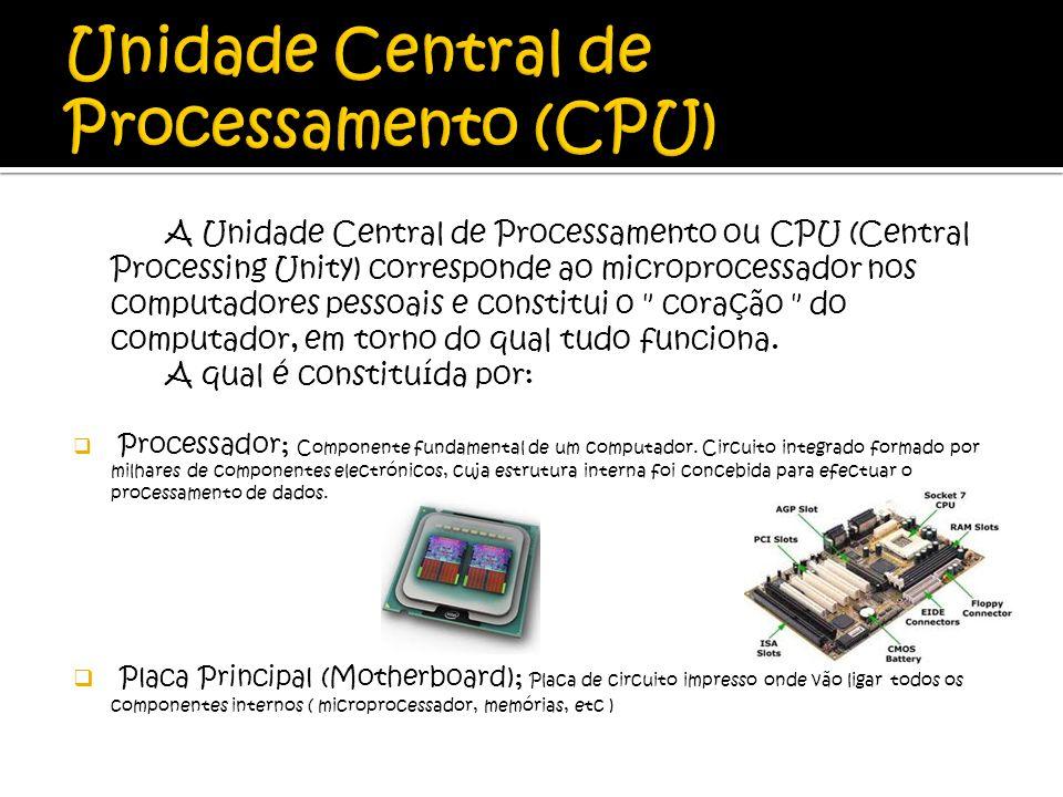 A Unidade Central de Processamento ou CPU (Central Processing Unity) corresponde ao microprocessador nos computadores pessoais e constitui o