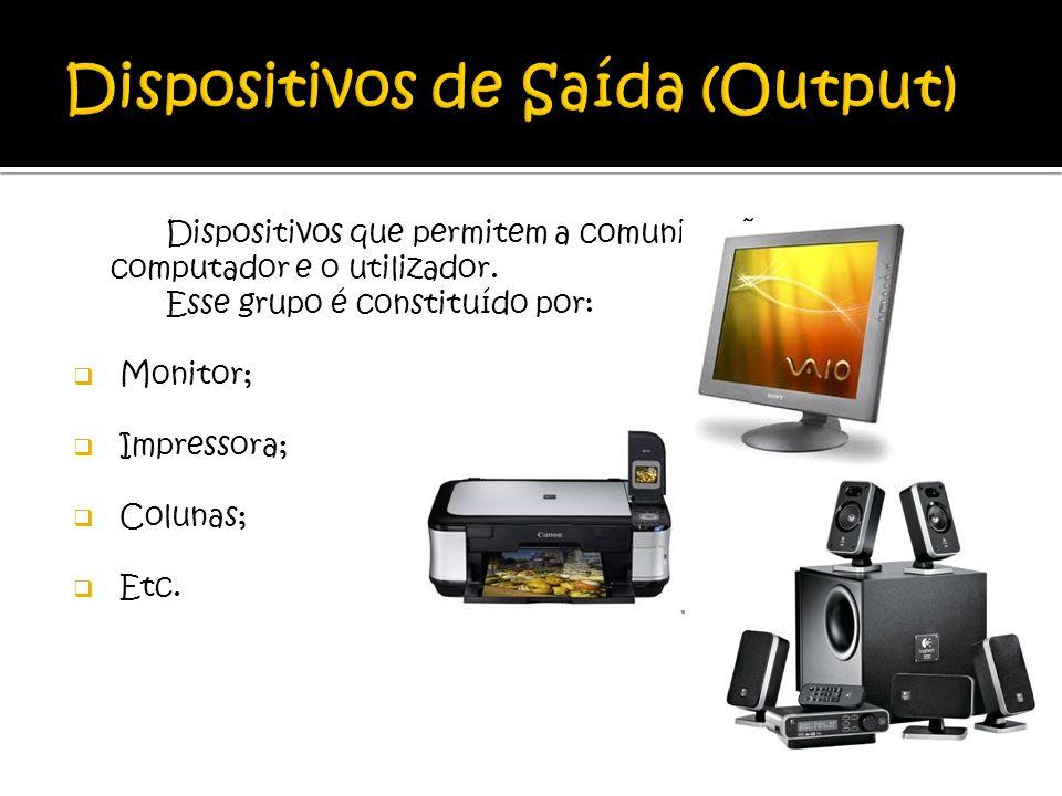 Dispositivos que permitem a comunicação entre o computador e o utilizador. Esse grupo é constituído por: Monitor; Impressora; Colunas; Etc.