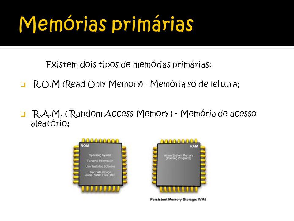 Existem dois tipos de memórias primárias: R.O.M (Read Only Memory) - Memória só de leitura; R.A.M. ( Random Access Memory ) - Memória de acesso aleató