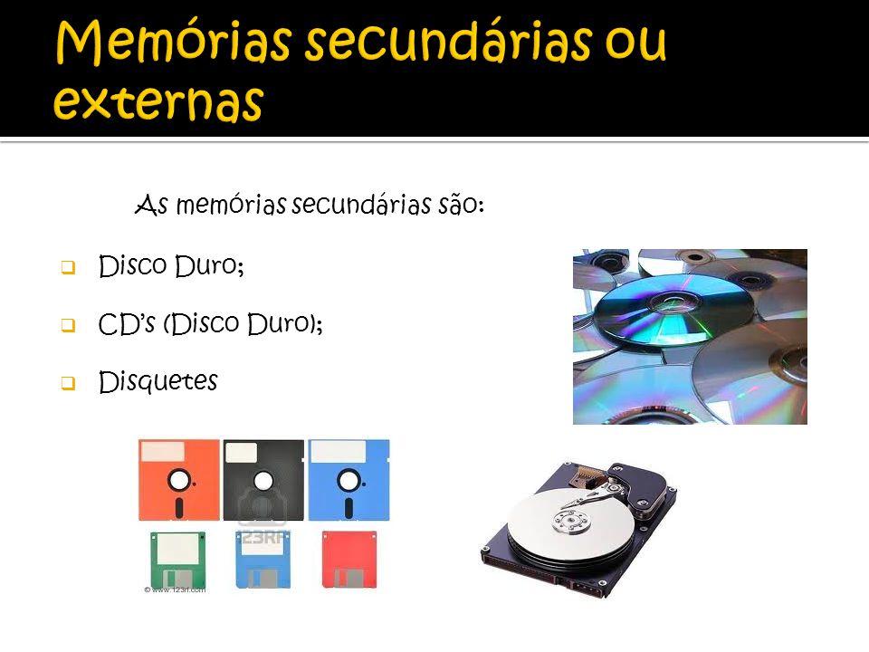 As memórias secundárias são: Disco Duro; CDs (Disco Duro); Disquetes