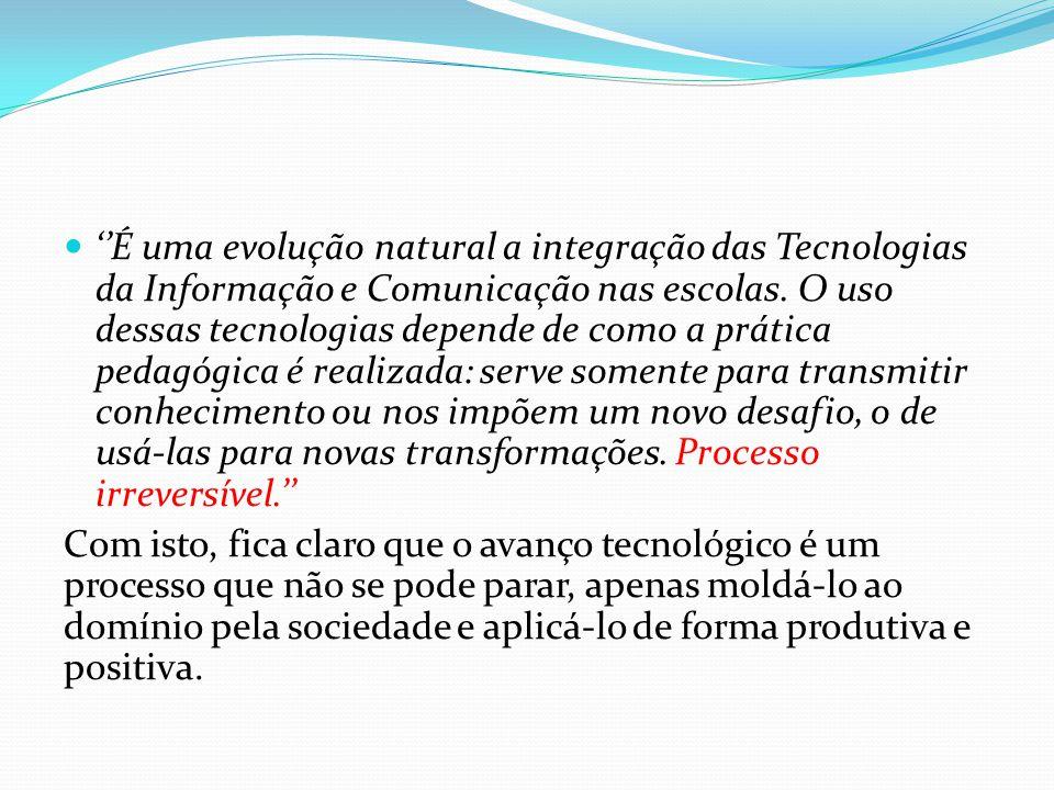 É uma evolução natural a integração das Tecnologias da Informação e Comunicação nas escolas. O uso dessas tecnologias depende de como a prática pedagó