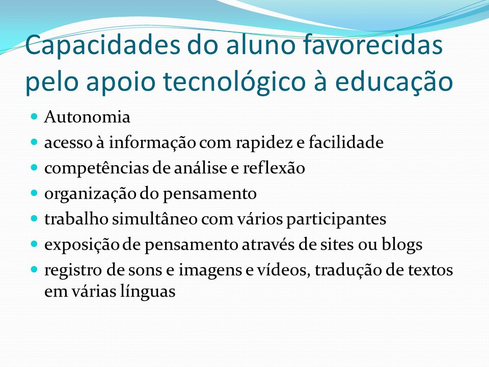 Capacidades do aluno favorecidas pelo apoio tecnológico à educação Autonomia acesso à informação com rapidez e facilidade competências de análise e re