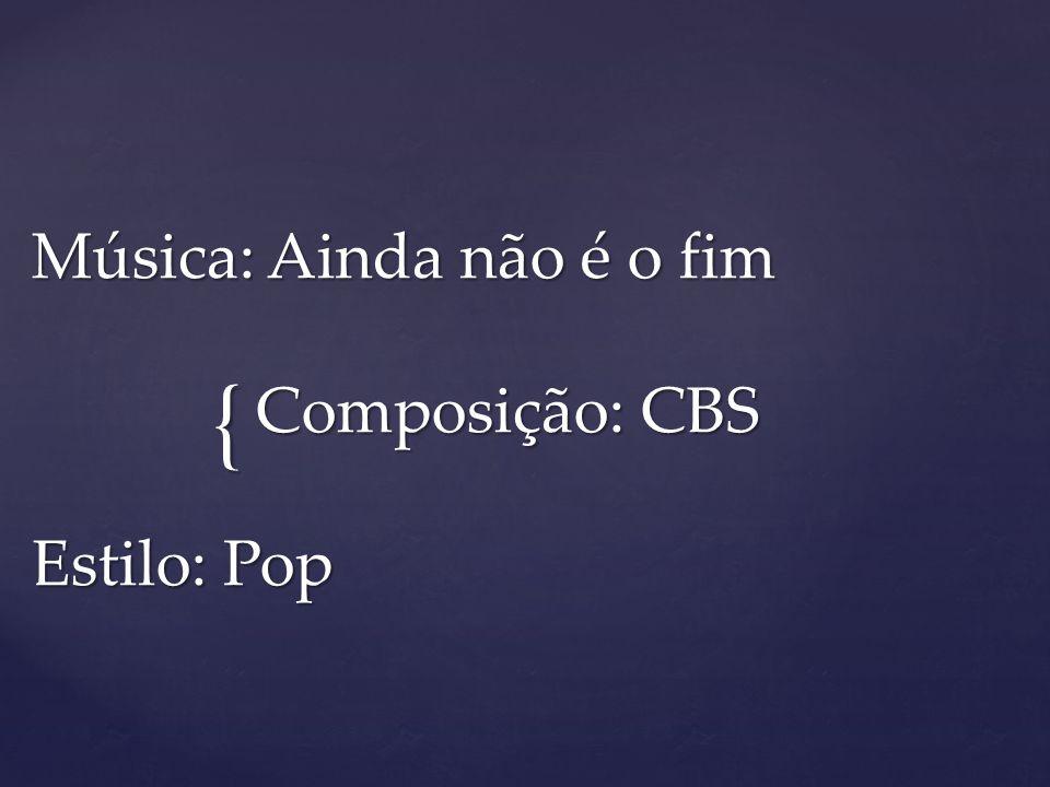 { Música: Ainda não é o fim Composição: CBS Estilo: Pop