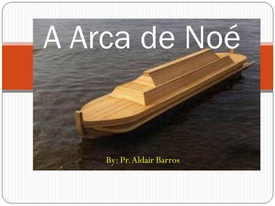 By: Pr. Aldair Barros A Arca de Noé