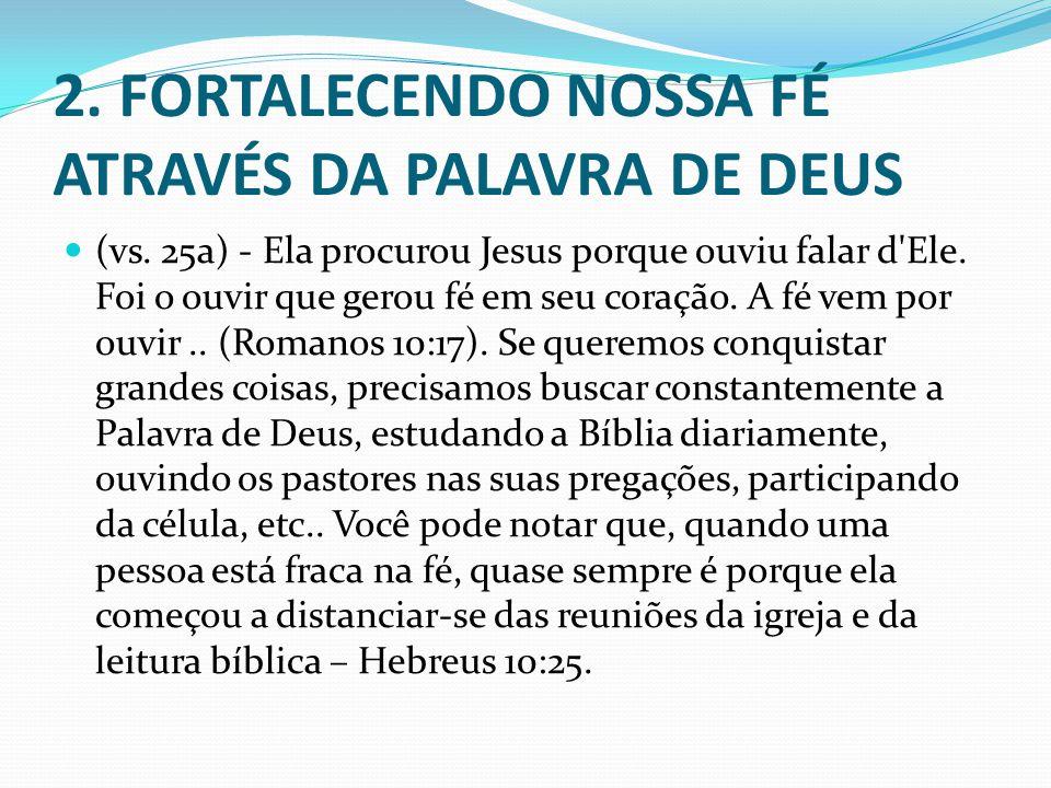 2. FORTALECENDO NOSSA FÉ ATRAVÉS DA PALAVRA DE DEUS (vs. 25a) - Ela procurou Jesus porque ouviu falar d'Ele. Foi o ouvir que gerou fé em seu coração.