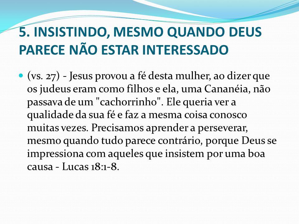 5. INSISTINDO, MESMO QUANDO DEUS PARECE NÃO ESTAR INTERESSADO (vs. 27) - Jesus provou a fé desta mulher, ao dizer que os judeus eram como filhos e ela