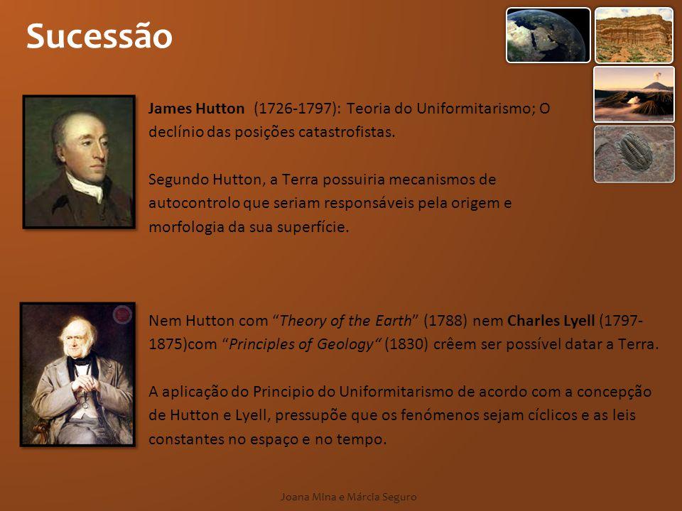 Sucessão Joana Mina e Márcia Seguro James Hutton (1726-1797): Teoria do Uniformitarismo; O declínio das posições catastrofistas. Segundo Hutton, a Ter