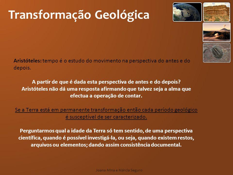 Transformação Geológica Joana Mina e Márcia Seguro Aristóteles: tempo é o estudo do movimento na perspectiva do antes e do depois. A partir de que é d