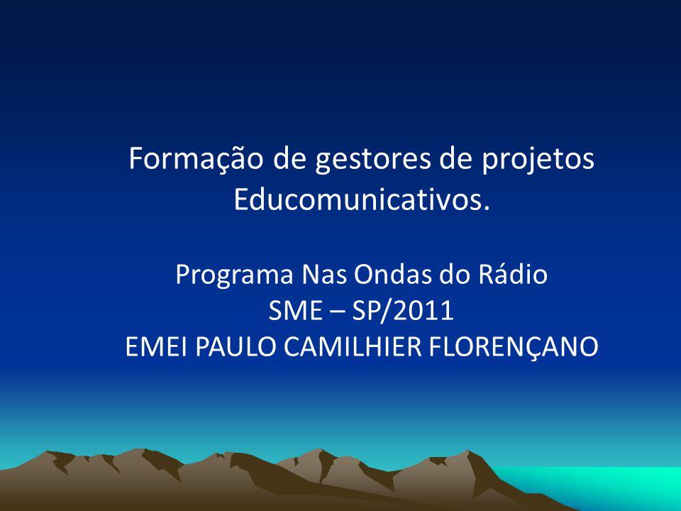 Formação de gestores de projetos Educomunicativos. Programa Nas Ondas do Rádio SME – SP/2011 EMEI PAULO CAMILHIER FLORENÇANO