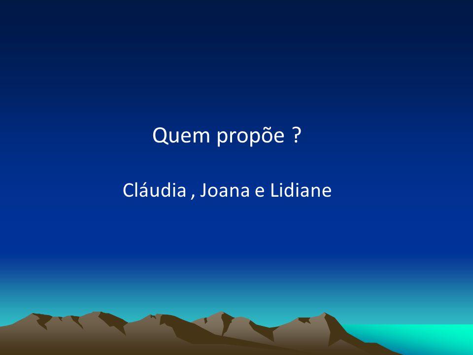 Quem propõe Cláudia, Joana e Lidiane