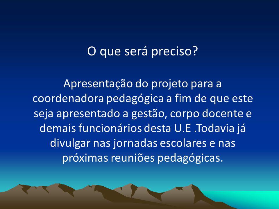 O que será preciso? Apresentação do projeto para a coordenadora pedagógica a fim de que este seja apresentado a gestão, corpo docente e demais funcion