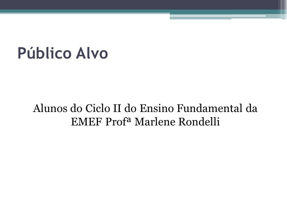Público Alvo Alunos do Ciclo II do Ensino Fundamental da EMEF Profª Marlene Rondelli