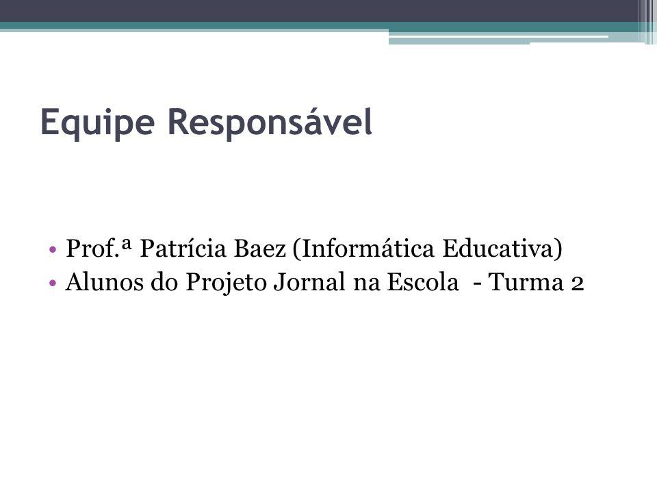 Equipe Responsável Prof.ª Patrícia Baez (Informática Educativa) Alunos do Projeto Jornal na Escola - Turma 2