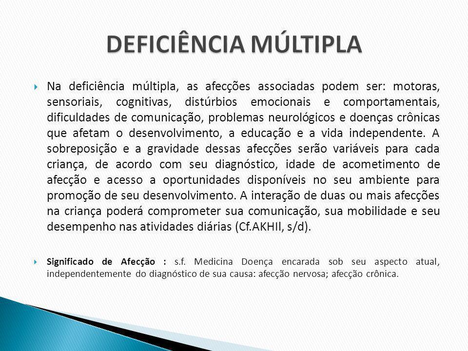 Na deficiência múltipla, as afecções associadas podem ser: motoras, sensoriais, cognitivas, distúrbios emocionais e comportamentais, dificuldades de c