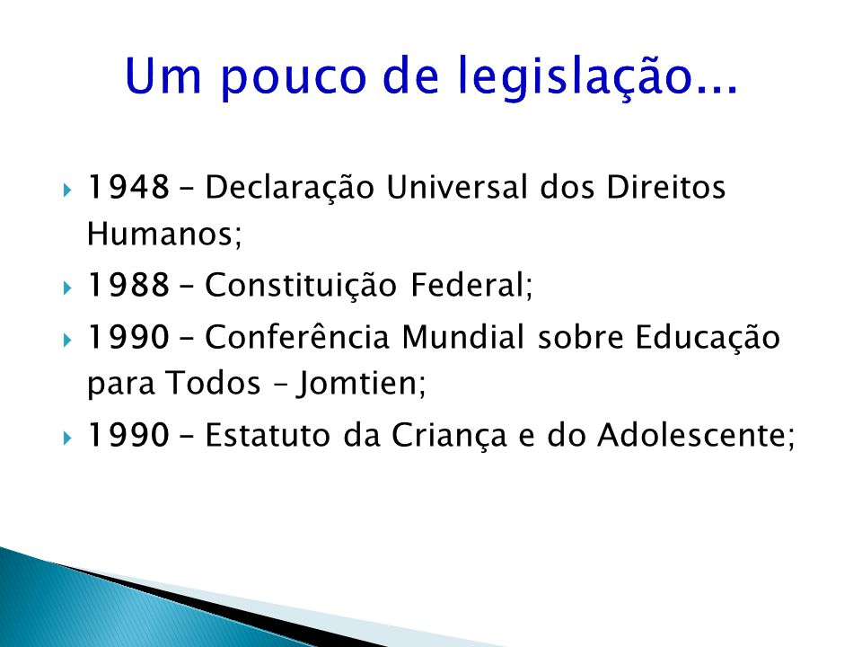 Um pouco de legislação... 1948 – Declaração Universal dos Direitos Humanos; 1988 – Constituição Federal; 1990 – Conferência Mundial sobre Educação par