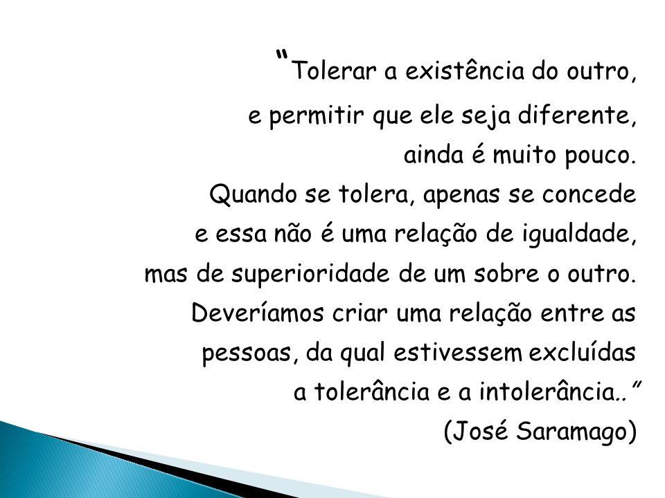 Tolerar a existência do outro, e permitir que ele seja diferente, ainda é muito pouco. Quando se tolera, apenas se concede e essa não é uma relação de