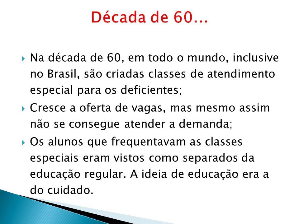 Na década de 60, em todo o mundo, inclusive no Brasil, são criadas classes de atendimento especial para os deficientes; Cresce a oferta de vagas, mas