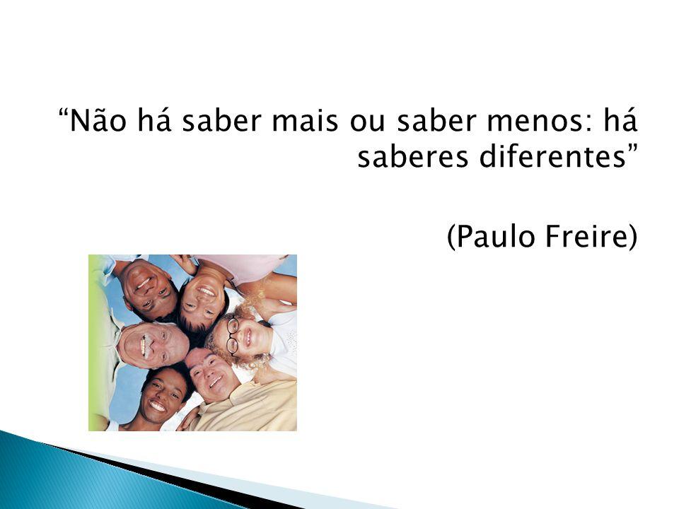 Não há saber mais ou saber menos: há saberes diferentes (Paulo Freire)