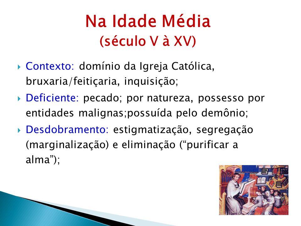 Na Idade Média (século V à XV) Contexto: domínio da Igreja Católica, bruxaria/feitiçaria, inquisição; Deficiente: pecado; por natureza, possesso por e
