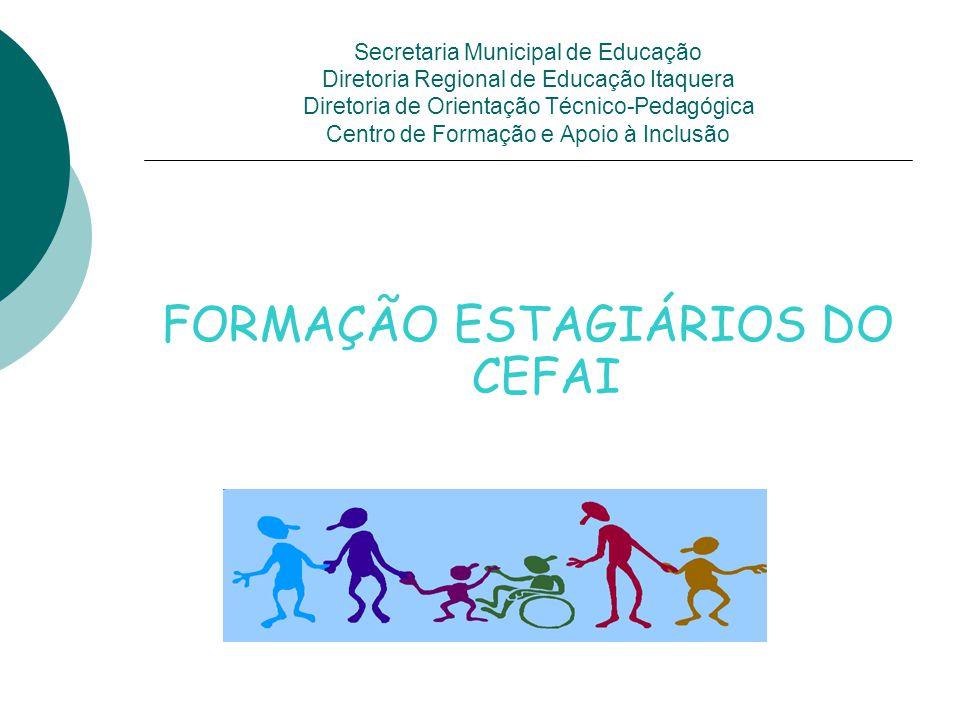 Secretaria Municipal de Educação Diretoria Regional de Educação Itaquera Diretoria de Orientação Técnico-Pedagógica Centro de Formação e Apoio à Inclusão FORMAÇÃO ESTAGIÁRIOS DO CEFAI