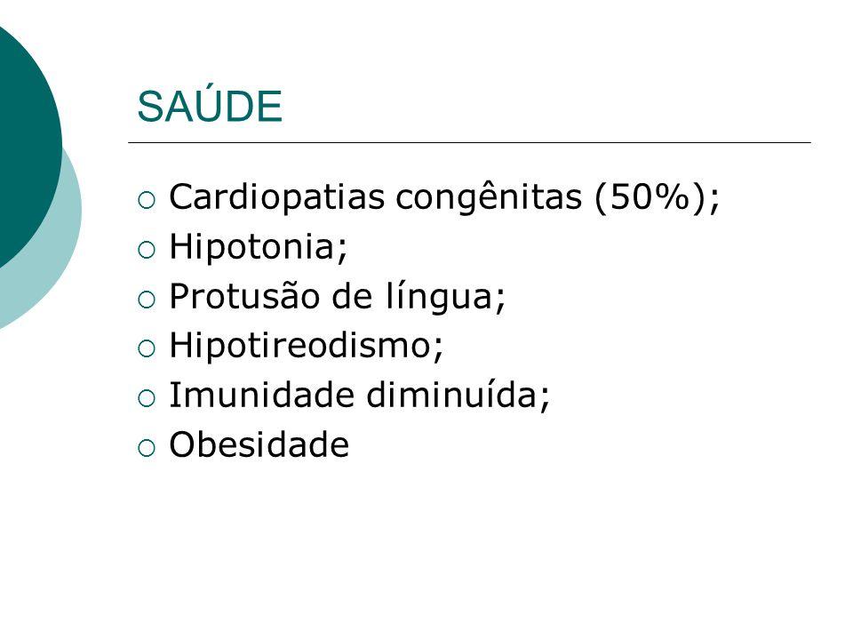 SAÚDE Cardiopatias congênitas (50%); Hipotonia; Protusão de língua; Hipotireodismo; Imunidade diminuída; Obesidade