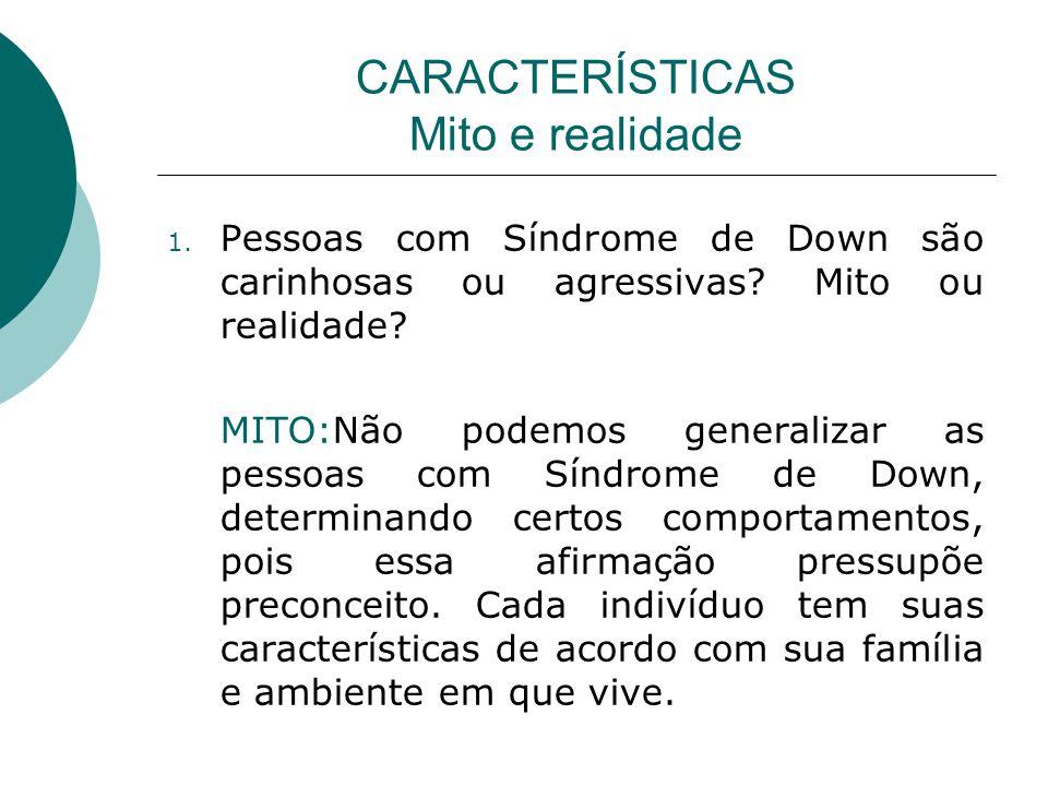 CARACTERÍSTICAS Mito e realidade 1.Pessoas com Síndrome de Down são carinhosas ou agressivas.