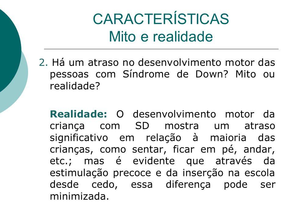 CARACTERÍSTICAS Mito e realidade 2. Há um atraso no desenvolvimento motor das pessoas com Síndrome de Down? Mito ou realidade? Realidade: O desenvolvi
