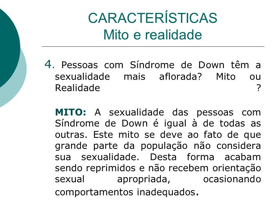 CARACTERÍSTICAS Mito e realidade 4. Pessoas com Síndrome de Down têm a sexualidade mais aflorada? Mito ou Realidade ? MITO: A sexualidade das pessoas