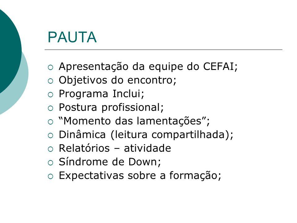 PAUTA Apresentação da equipe do CEFAI; Objetivos do encontro; Programa Inclui; Postura profissional; Momento das lamentações; Dinâmica (leitura compartilhada); Relatórios – atividade Síndrome de Down; Expectativas sobre a formação;
