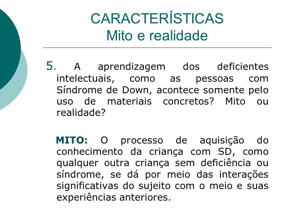 CARACTERÍSTICAS Mito e realidade 5. A aprendizagem dos deficientes intelectuais, como as pessoas com Síndrome de Down, acontece somente pelo uso de ma
