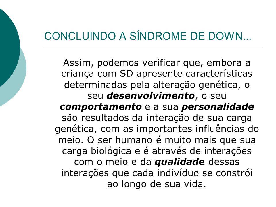 CONCLUINDO A SÍNDROME DE DOWN... Assim, podemos verificar que, embora a criança com SD apresente características determinadas pela alteração genética,