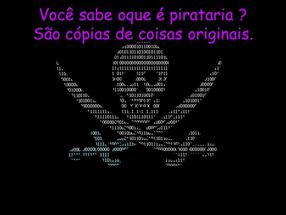 Você sabe oque é pirataria São cópias de coisas originais.
