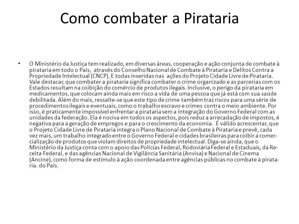 Como combater a Pirataria O Ministério da Justiça tem realizado, em diversas áreas, cooperação e ação conjunta de combate à pirataria e