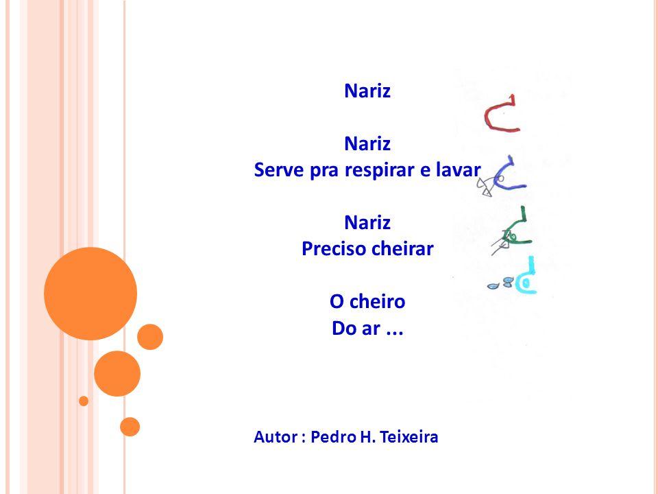 Nariz Serve pra respirar e lavar Nariz Preciso cheirar O cheiro Do ar... Autor : Pedro H. Teixeira