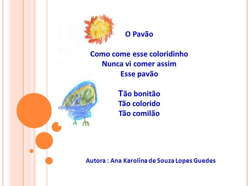 O Pavão Como come esse coloridinho Nunca vi comer assim Esse pavão T ão bonitão Tão colorido Tão comilão Autora : Ana Karolina de Souza Lopes Guedes