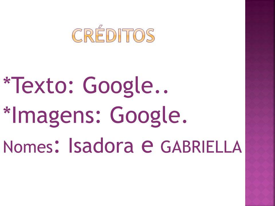 *Texto: Google.. *Imagens: Google. Nomes : Isadora e GABRIELLA
