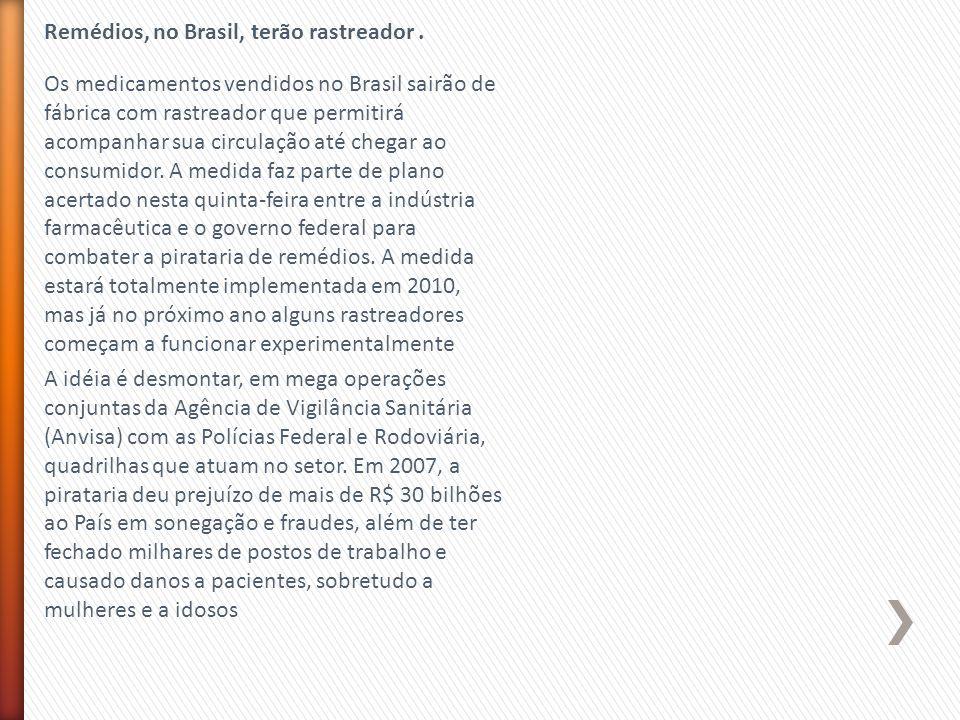 Remédios, no Brasil, terão rastreador. Os medicamentos vendidos no Brasil sairão de fábrica com rastreador que permitirá acompanhar sua circulação até