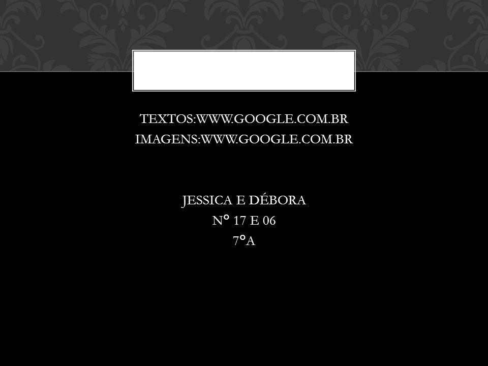 TEXTOS:WWW.GOOGLE.COM.BR IMAGENS:WWW.GOOGLE.COM.BR JESSICA E DÉBORA N° 17 E 06 7°A