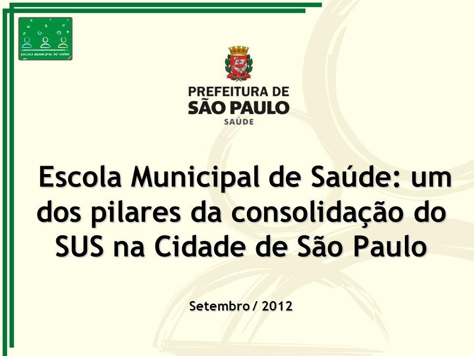 Escola Municipal de Saúde: um dos pilares da consolidação do SUS na Cidade de São Paulo Setembro / 2012 Escola Municipal de Saúde: um dos pilares da c