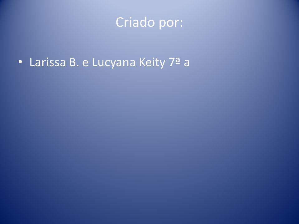 Criado por: Larissa B. e Lucyana Keity 7ª a