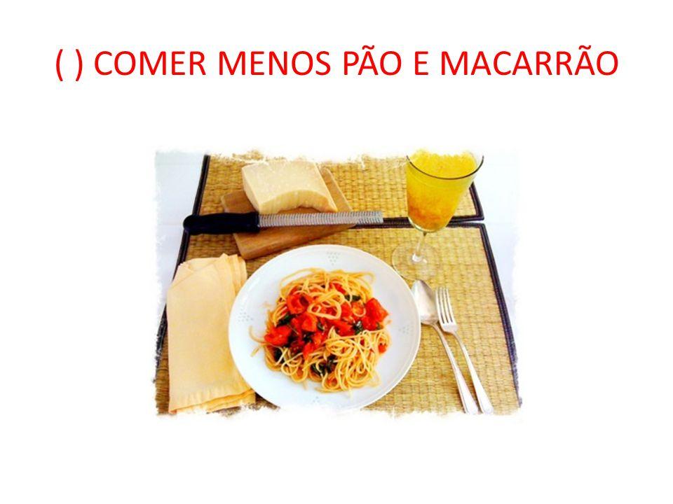( ) COMER MENOS PÃO E MACARRÃO