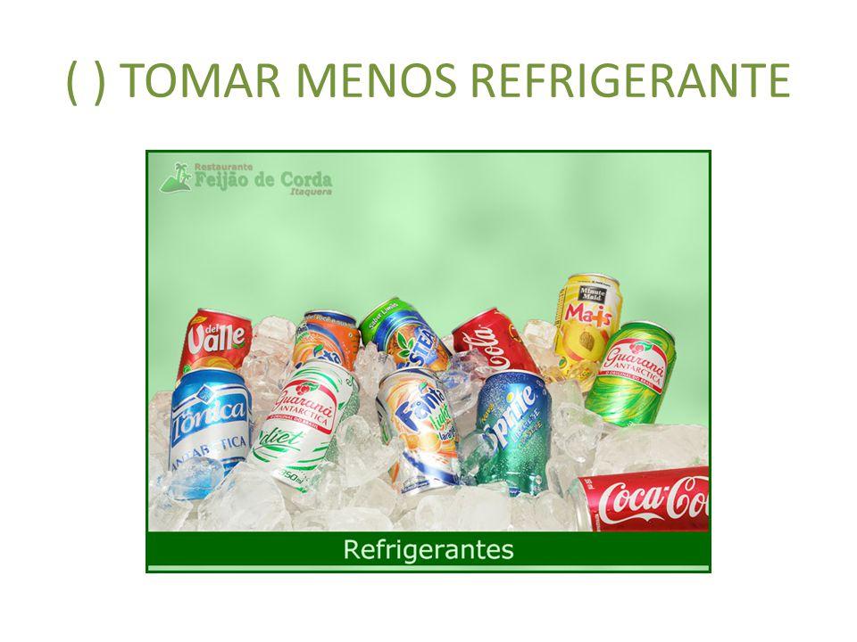 ( ) TOMAR MENOS REFRIGERANTE