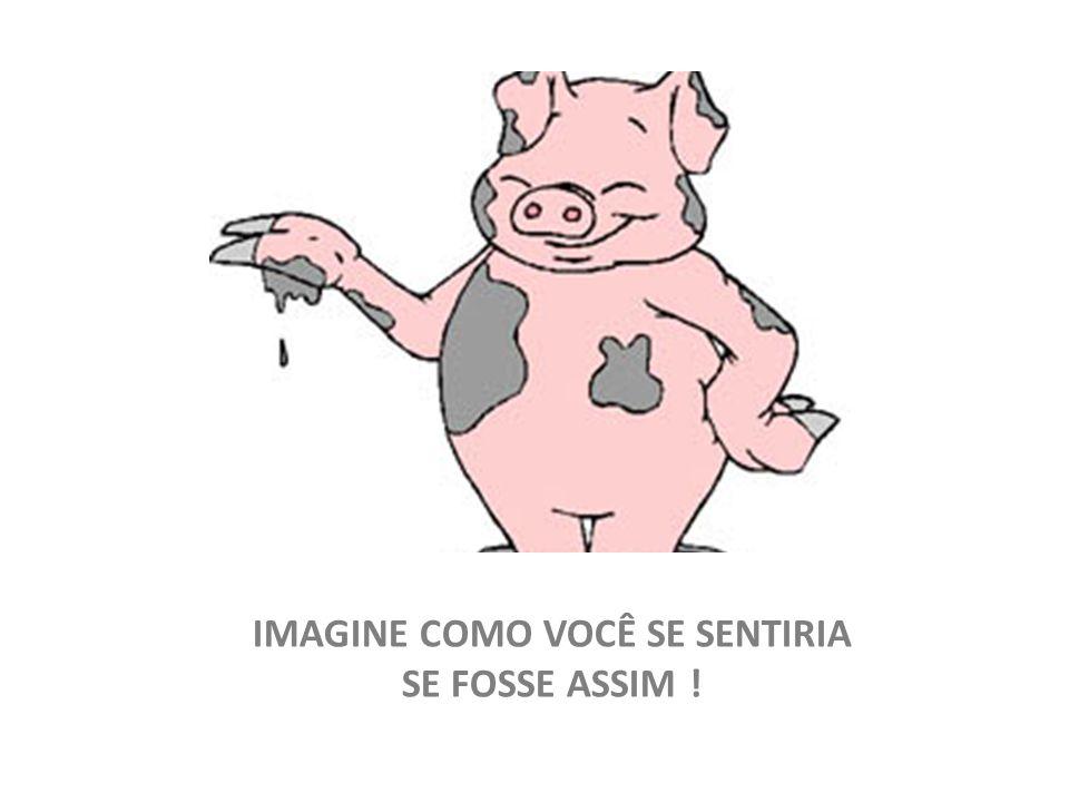 IMAGINE COMO VOCÊ SE SENTIRIA SE FOSSE ASSIM !