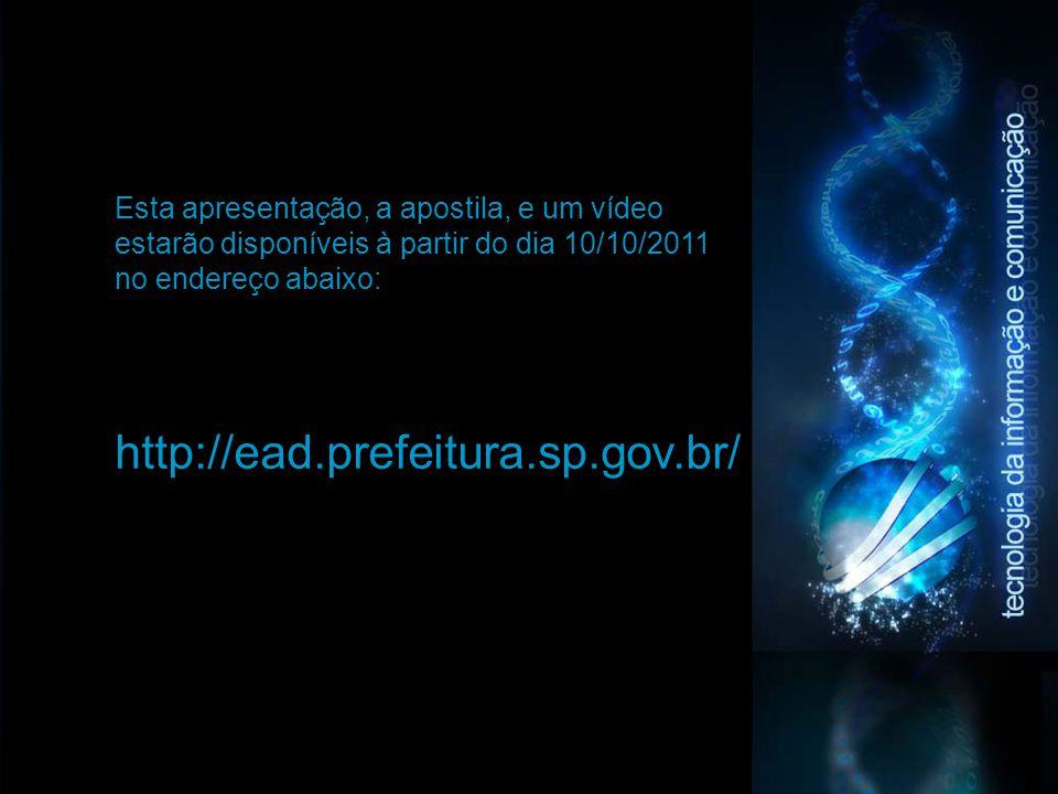 Esta apresentação, a apostila, e um vídeo estarão disponíveis à partir do dia 10/10/2011 no endereço abaixo: http://ead.prefeitura.sp.gov.br/