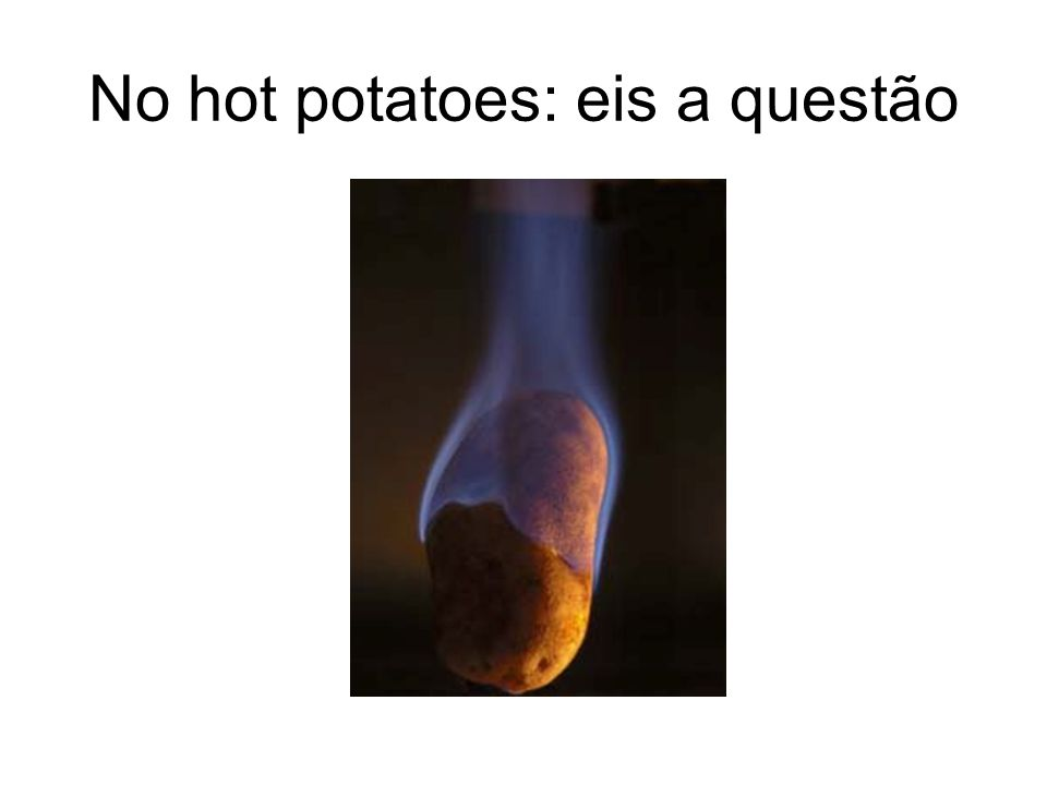 No hot potatoes: eis a questão