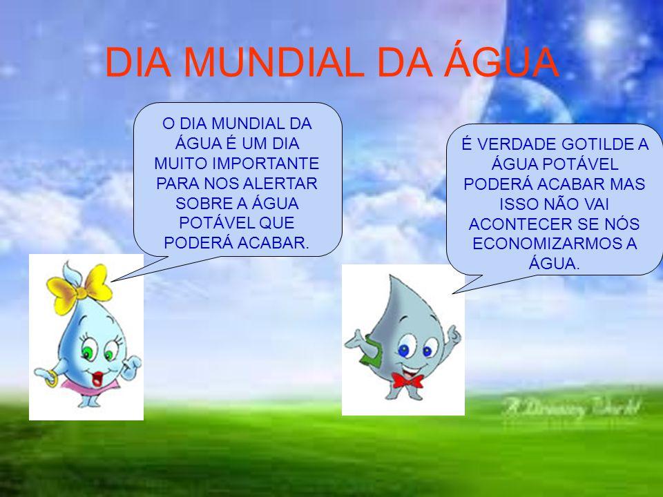 DIA MUNDIAL DA ÁGUA O DIA MUNDIAL DA ÁGUA É UM DIA MUITO IMPORTANTE PARA NOS ALERTAR SOBRE A ÁGUA POTÁVEL QUE PODERÁ ACABAR.