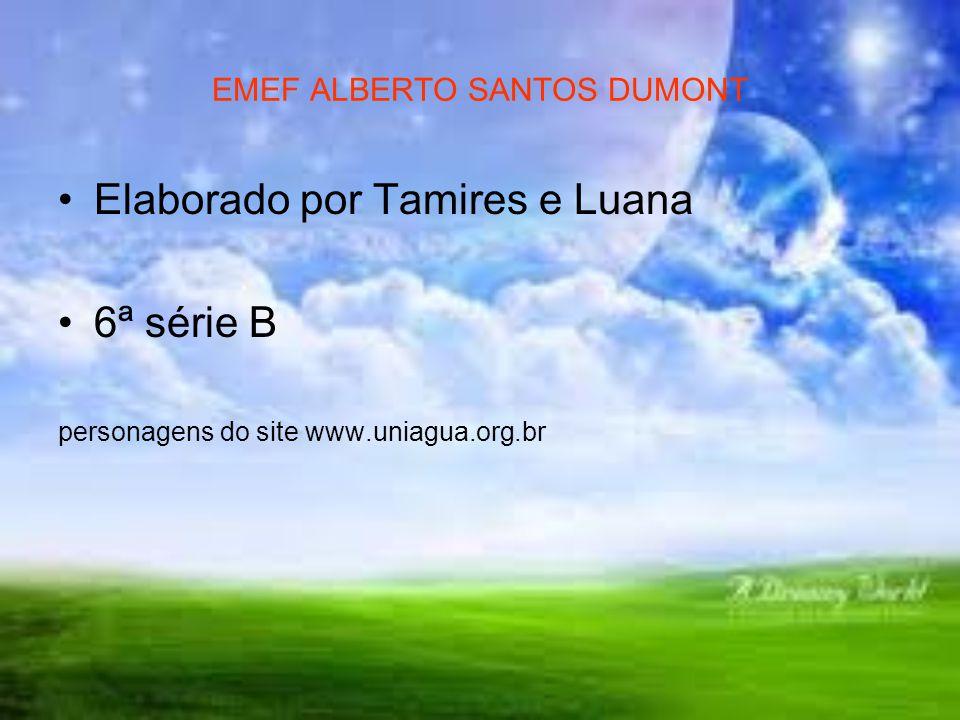 EMEF ALBERTO SANTOS DUMONT Elaborado por Tamires e Luana 6ª série B personagens do site www.uniagua.org.br
