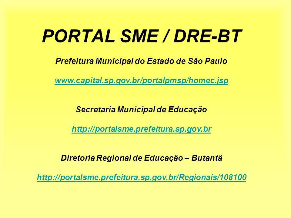 PORTAL SME / DRE-BT Prefeitura Municipal do Estado de São Paulo www.capital.sp.gov.br/portalpmsp/homec.jsp Secretaria Municipal de Educação http://portalsme.prefeitura.sp.gov.br Diretoria Regional de Educação – Butantã http://portalsme.prefeitura.sp.gov.br/Regionais/108100 www.capital.sp.gov.br/portalpmsp/homec.jsp http://portalsme.prefeitura.sp.gov.br http://portalsme.prefeitura.sp.gov.br/Regionais/108100