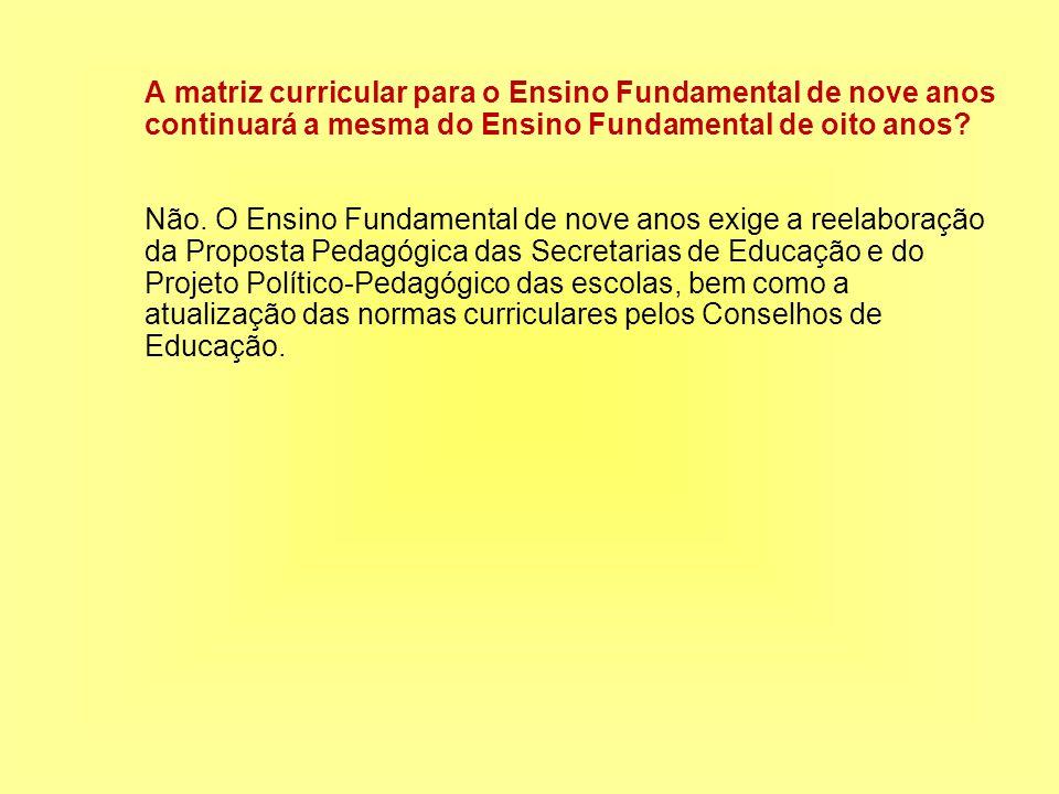 A matriz curricular para o Ensino Fundamental de nove anos continuará a mesma do Ensino Fundamental de oito anos.