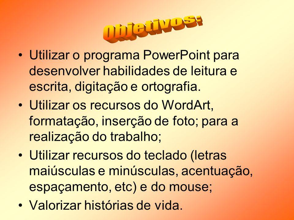 Utilizar o programa PowerPoint para desenvolver habilidades de leitura e escrita, digitação e ortografia. Utilizar os recursos do WordArt, formatação,